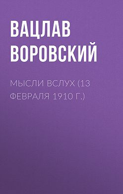 Вацлав Воровский - Мысли вслух (13 февраля 1910 г.)
