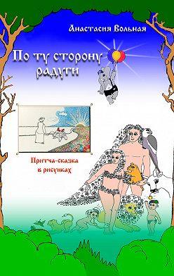 Анастасия Вольная - По ту сторону радуги. Притча-сказка в рисунках