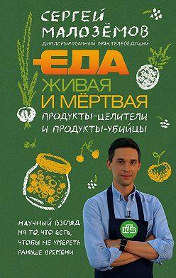 Сергей Малозёмов - Еда живая и мёртвая. Продукты-целители и продукты-убийцы