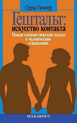 Серж Гингер - Гештальт: искусство контакта. Новый оптимистический подход к человеческим отношениям