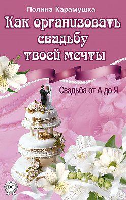 Полина Карамушка - Как организовать свадьбу твоей мечты. Свадьба от А до Я