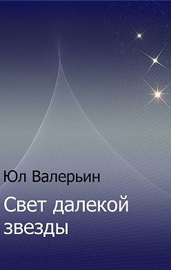 Юл Валерьин - Свет далекой звезды