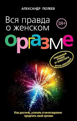 Александр Полеев - Вся правда о женском оргазме