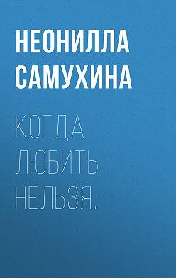 Неонилла Самухина - Когда любить нельзя…