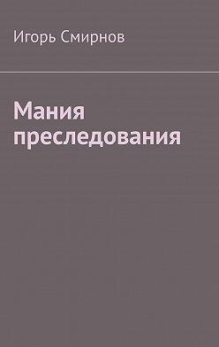 Игорь Смирнов - Мания преследования