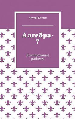 Артем Капин - Алгебра-7. Контрольные работы