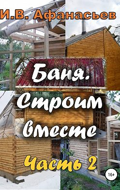 Игорь Афанасьев - Баня. Строим вместе. Ч. 2
