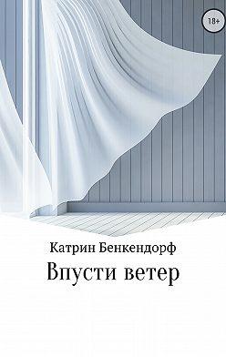 Катрин Бенкендорф - Впусти ветер