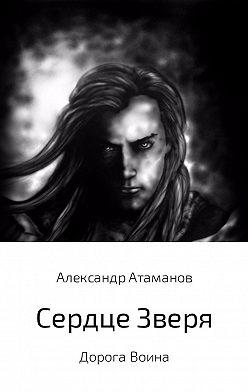 Александр Атаманов - Сердце Зверя. Дорога Воина