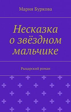 Мария Буркова - Несказка озвёздном мальчике. Рыцарский роман