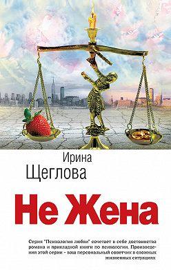 Ирина Щеглова - Не жена