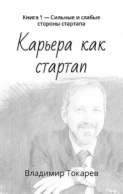 Владимир Токарев - Карьера как стартап. Книга 1– Сильные ислабые стороны стартапа
