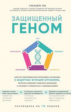 Уильям Ли - Защищенный геном. Научно обоснованная программа активации 5 защитных функций организма. которая позволит избежать инфекций и поможет справиться с заболеваниями
