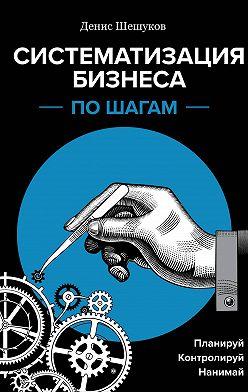 Денис Шешуков - Систематизация бизнеса по шагам. Планируй, контролируй, нанимай