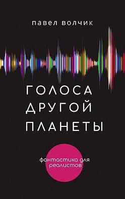Павел Волчик - Голоса другой планеты