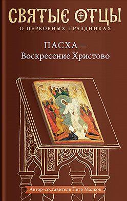 Антология - Пасха – Воскресение Христово. Антология святоотеческих проповедей