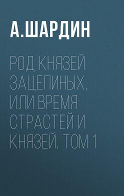 А. Шардин - Род князей Зацепиных, или Время страстей и князей. Том 1