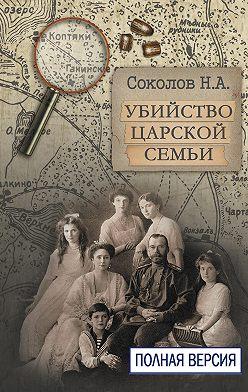 Николай Соколов - Убийство царской семьи. Полная версия