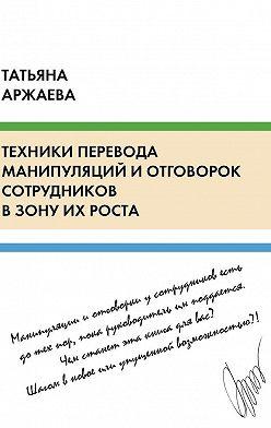 Татьяна Аржаева - Техники перевода манипуляций и отговорок сотрудников в зону их роста