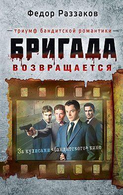 Федор Раззаков - Бригада возвращается. Триумф бандитской романтики