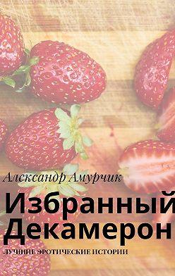 Александр Амурчик - Избранный Декамерон. Лучшие эротические истории