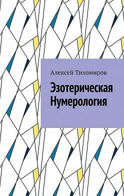 Алексей Тихомиров - Эзотерическая нумерология