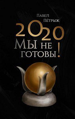Павел Пéтрыж - 2020: Мынеготовы!
