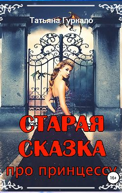Татьяна Гуркало - Старая сказка, про принцессу