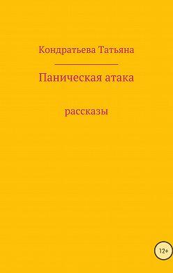 Татьяна Кондратьева - Паническая атака. Сборник рассказов