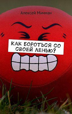 Алексей Мичман - Как бороться со своей ленью?