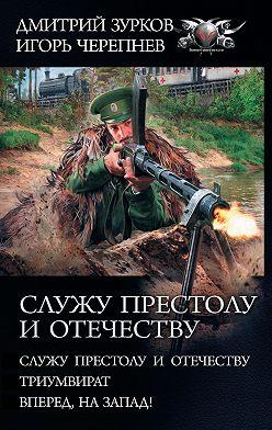 Дмитрий Зурков - Служу Престолу и Отечеству: Служу Престолу и Отечеству. Триумвират. Вперед, на Запад!
