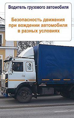 Unidentified author - Грузовые автомобили. Безопасность движения при вождении автомобиля в разных условиях