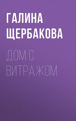 Галина Щербакова - Дом с витражом