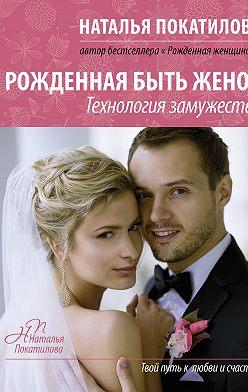 Наталья Покатилова - Рожденная быть женой. Технология замужества