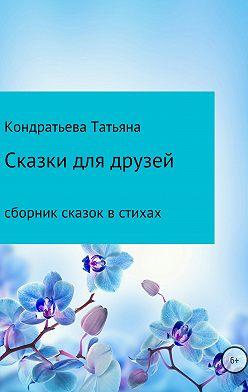 Татьяна Кондратьева - Сказки для друзей