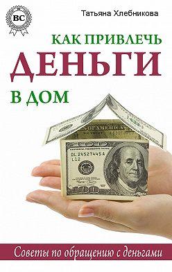 Татьяна Хлебникова - Как привлечь деньги в дом. Советы по обращению с деньгами
