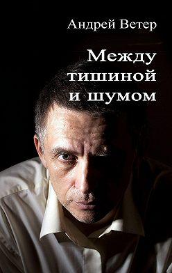 Андрей Ветер - Между тишиной ишумом