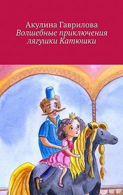 Акулина Гаврилова - Волшебные приключения лягушки Катюшки