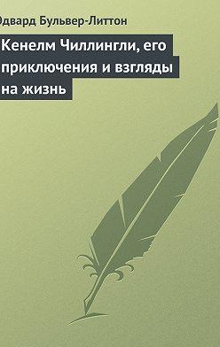 Эдвард Бульвер-Литтон - Кенелм Чиллингли, его приключения и взгляды на жизнь
