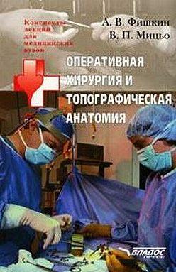 Виктор Мицьо - Оперативная хирургия и топографическая анатомия: конспект лекций для вузов