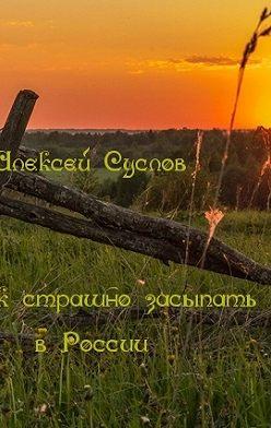 Алексей Суслов - Как страшно засыпать в России