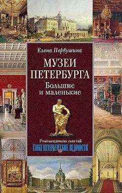 Елена Первушина - Музеи Петербурга. Большие и маленькие