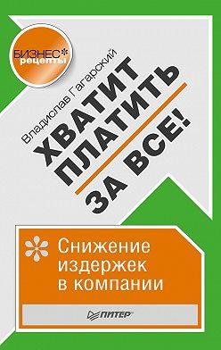Владислав Гагарский - Хватит платить за все! Снижение издержек в компании