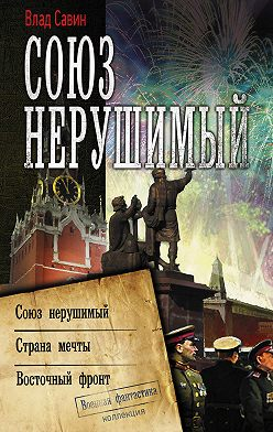 Владислав Савин - Союз нерушимый: Союз нерушимый. Страна мечты. Восточный фронт