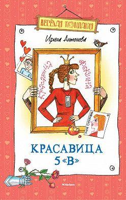 Ирина Антонова - Красавица 5 «В» (сборник)