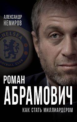 Александр Немиров - Роман Абрамович. Как стать миллиардером