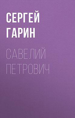 Сергей Гарин - Савелий Петрович