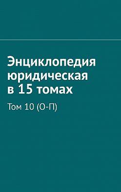 Рудольф Хачатуров - Энциклопедия юридическая в15томах. Том 10(О-П)