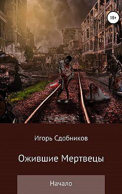 Игорь Сдобников - Ожившие мертвецы. Начало