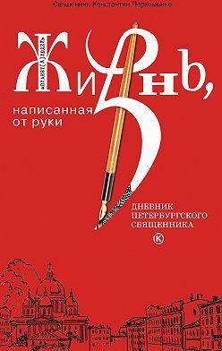 Константин Пархоменко - Жизнь, написанная от руки. Дневник петербургского священника